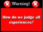 how do we judge all experiences