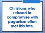 christians who refused to compromise with paganism often met this fate