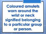 coloured amulets worn around the wrist or neck signified belonging to a particular group or person