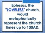 ephesus the loveless church would metaphorically represent the church times up to 100ad
