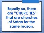 equally so there are churches that are churches of satan for the same reason
