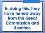 in doing this they have turned away from the great commission and it author