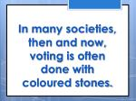 in many societies then and now voting is often done with coloured stones