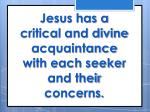 jesus has a critical and divine acquaintance with each seeker and their concerns
