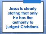 jesus is clearly stating that only he has the authority to judge christians
