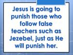 jesus is going to punish those who follow false teachers such as jezebel just as he will punish her