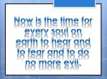 now is the time for every soul on earth to hear and to fear and to do no more evil