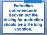 perfection commences in heaven but the striving for perfection should be a life long vocation