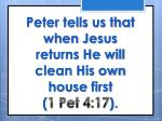 peter tells us that when jesus returns he will clean his own house first 1 pet 4 17