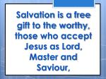 salvation is a free gift to the worthy those who accept jesus as lord master and saviour