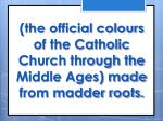 the official colours of the catholic church through the middle ages made from madder roots