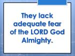 they lack adequate fear of the lord god almighty