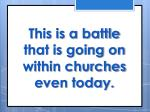 this is a battle that is going on within churches even today