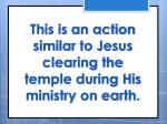 this is an action similar to jesus clearing the temple during his ministry on earth