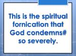 this is the spiritual fornication that god condemns so severely