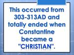 this occurred from 303 313ad and totally ended when constantine became a christian