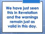 we have just seen this in revelation and the warnings remain just as valid in this day