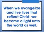 when we evangelize and live lives that reflect christ we become a light unto the world as well