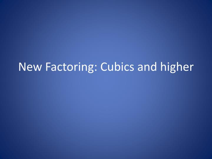 new factoring cubics and higher n.