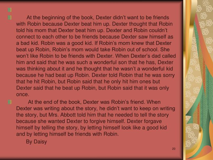 At the beginning of the book, Dexter didn't want to be friends with Robin because Dexter beat him up. Dexter thought that Robin told his mom that Dexter beat him up. Dexter and Robin couldn't connect to each other to be friends because Dexter saw himself as a bad kid. Robin was a good kid. If Robin's mom knew that Dexter beat up Robin, Robin's mom would take Robin out of school. She won't like Robin to be friends with Dexter. When Dexter's dad called him and said that he was such a wonderful son that he has, Dexter was thinking about it and he thought that he wasn't a wonderful kid because he had beat up Robin. Dexter told Robin that he was sorry that he hit Robin, but Robin said that he only hit him ones but Dexter said that he beat up Robin, but Robin said that it was only once.