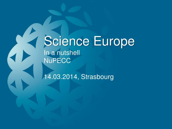 science europe in a nutshell nupecc 14 03 2014 strasbourg n.