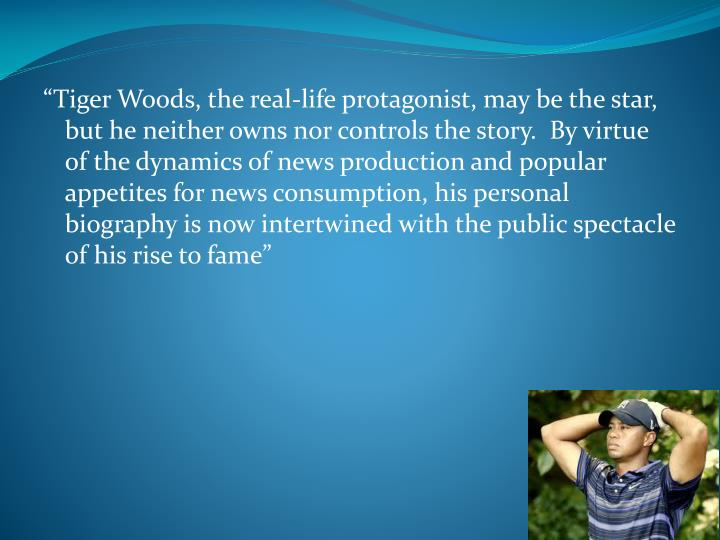 """""""Tiger Woods, the real-life protagonist, may be the star, but he neither owns nor controls the story.  By virtue of the dynamics of news production and popular appetites for news consumption, his personal biography is now intertwined with the public spectacle of his rise to fame"""""""