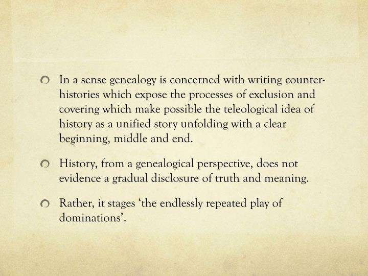 In a sense genealogy is concerned with writing counter-histories