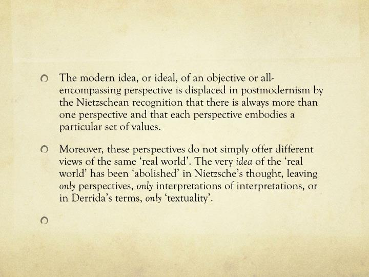 The modern idea, or ideal, of an objective or all-encompassing perspective is displaced in postmodernism by the