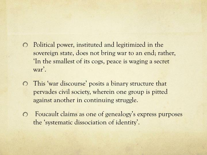 Political power, instituted and legitimized in the sovereign state, does not bring war to an end; rather, 'In the smallest of its cogs, peace is waging a secret war