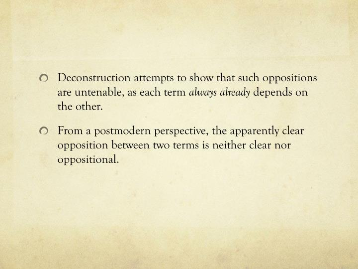 Deconstruction attempts to show that such oppositions are untenable, as each term