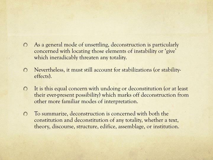 As a general mode of unsettling, deconstruction is particularly concerned with locating those elements of instability or 'give' which ineradicably threaten any totality.