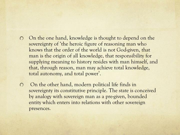 On the one hand, knowledge is thought to depend on the sovereignty of 'the heroic figure of reasoning man who knows that the order of the world is not God-given, that man is the origin of all knowledge, that responsibility for supplying meaning to history resides with man himself, and that, through reason, man may achieve total knowledge, total autonomy, and total power'.