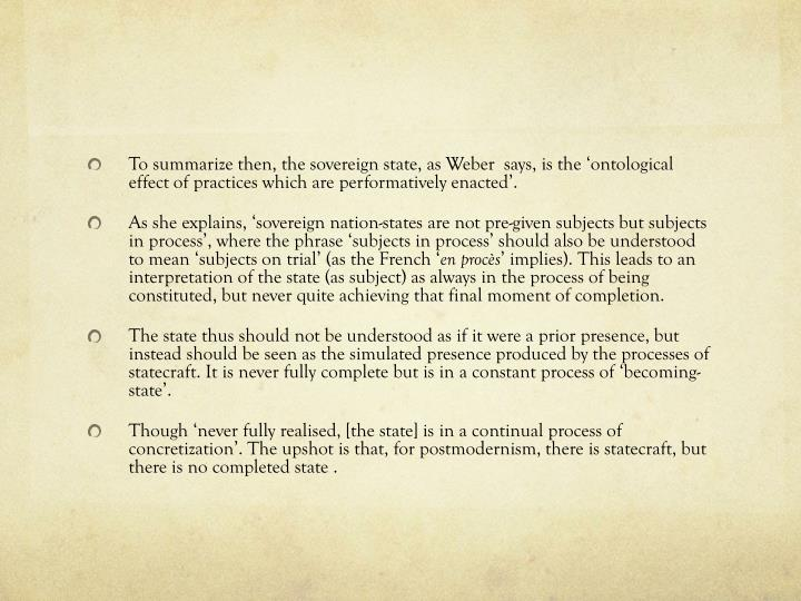 To summarize then, the sovereign state, as Weber  says, is the 'ontological effect of practices which are