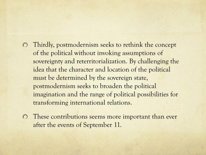 Thirdly, postmodernism seeks to rethink the concept of the political without invoking assumptions of sovereignty and