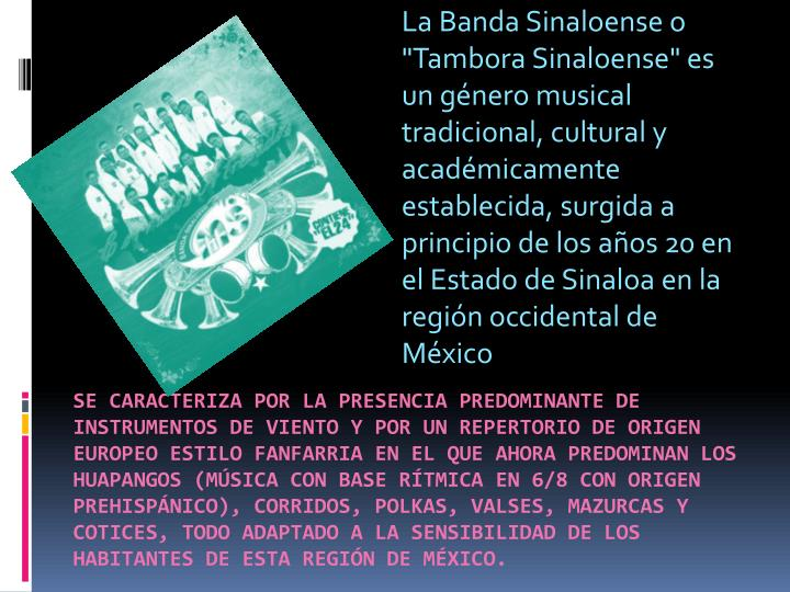 """LaBanda Sinaloenseo """"Tambora Sinaloense"""" es un género musical tradicional, cultural y académicamente establecida, surgida a principio de losaños 20en el Estado deSinaloaen la región occidental de"""