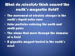 what do scientists think caused the earth s magnetic field
