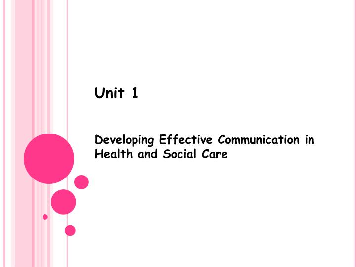 unit 1 developingeffective communication p3 1 unit 1: developing effective communication in a health and social care aim and purpose this unit aims to enable learners to understand effective communication, the.