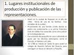 1 lugares institucionales de producci n y publicaci n de las representaciones