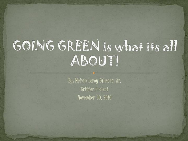going green is what its all about n.