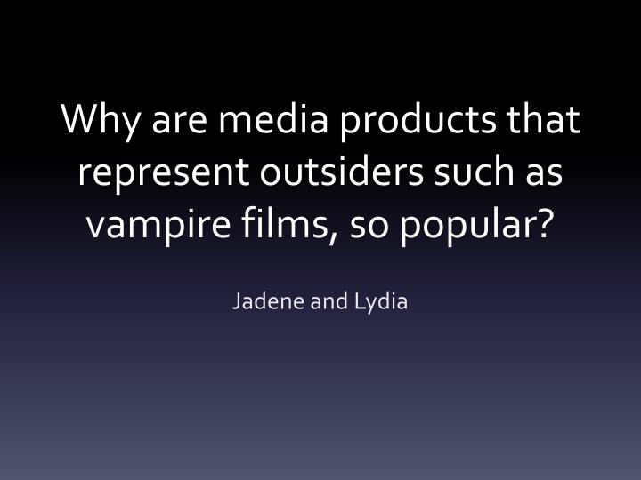 why are media products that represent outsiders such as vampire films so popular n.