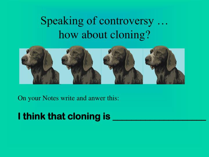a study on the controversial subject of cloning The legal and ethical issues of cloning that make it controversial  it also  helps in in-depth research, like motor neuron disease ~ embryonic.