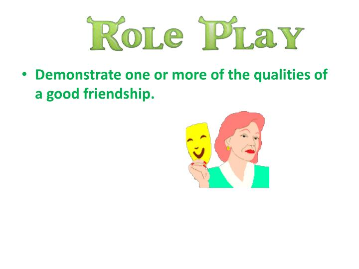 Demonstrate one or more of the qualities of a good friendship.