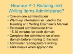 how are k 1 reading and writing items administered