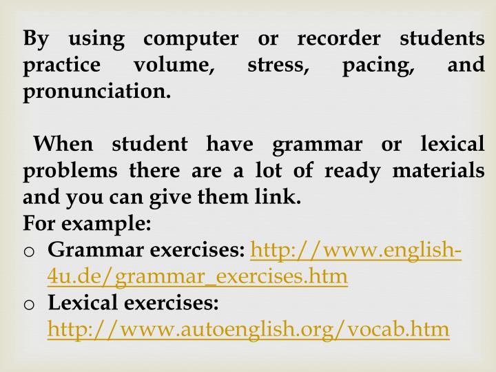 By using computer or recorder students practice volume, stress, pacing, and pronunciation.