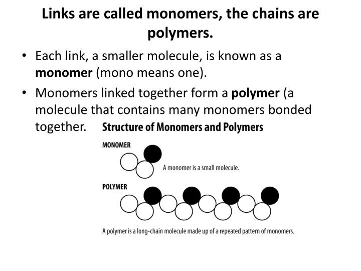 Links are called monomers, the chains are polymers.