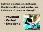 bullying an aggressive behavior that is intentional and involves an imbalance of power or strength