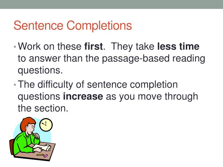 sentence completion This is a brief 25-question quiz based on the kinds of questions typically asked in the sat critical reading: sentence completion section most of these questions involve testing on your vocabulary.
