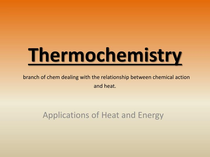 thermochemistry branch of chem dealing with the relationship between chemical action and heat n.