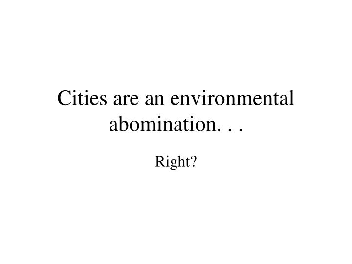 cities are an environmental abomination n.