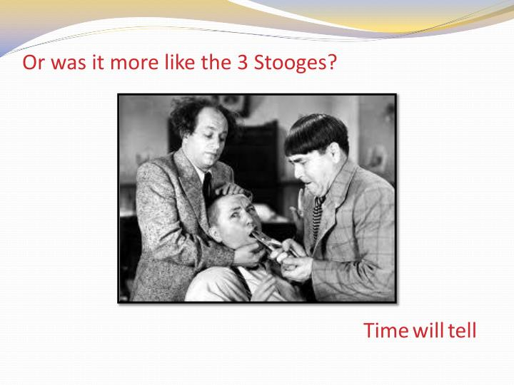 Or was it more like the 3 Stooges?
